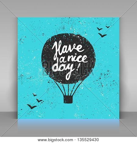 Have a nice day card. Hand drawn calligraphy. Vector illustration. Grunge air balloon with lettering.