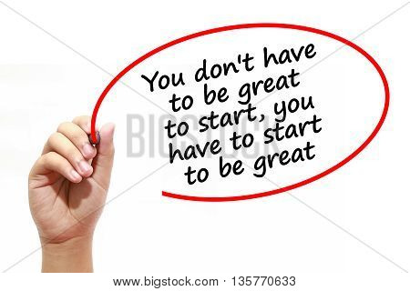 Man writing You don't have to be great to startyou have to start to be great with marker on transparent wipe board.