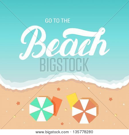 Go to the beach hand lettering on sea and beach background with umbrella and deckchair. Invitation illustration for beach party card, poster. Vector illustration.