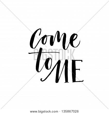 Come to me card. Hand drawn lettering background. Ink illustration. Modern brush calligraphy. Isolated on white background.