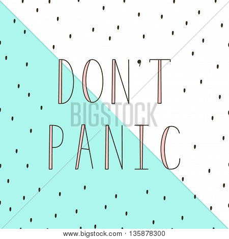 Vector card with inscription DON'T PANIC. Motivating poster. Modern cute geometric background