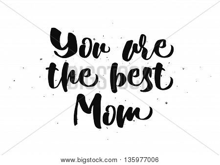 You are the best mom inscription. Greeting card with calligraphy. Hand drawn lettering quote design. Photo overlay. Typography for banner, poster or clothing design. Vector invitation.