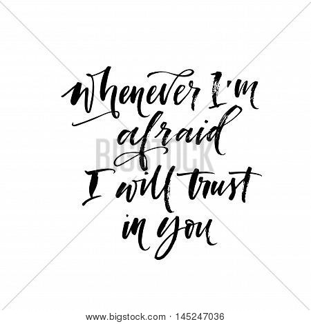 Whenever I'm afraid I will trust in you card. Hand drawn inspirational lettering. Ink illustration. Modern brush calligraphy. Isolated on white background.
