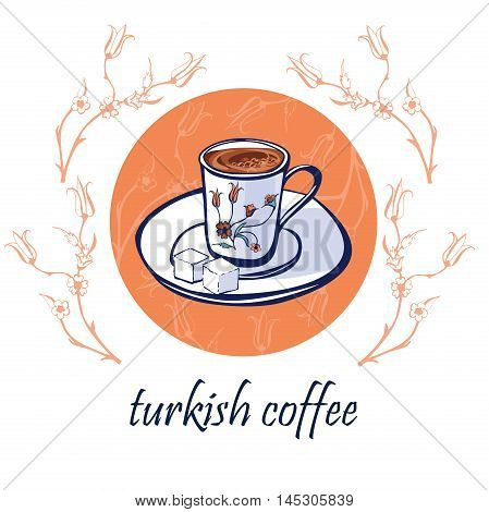 Hand drawn vector illustration with traditional turkish coffee in an authentic decorated cup on a plate with lump sugar. Isolated doodle objects on a circle with floral ornament with ottoman tulips.