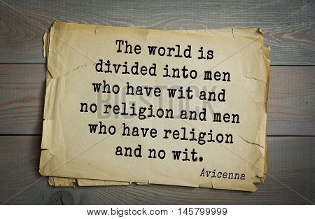 Aphorism by Avicenna (980-1037), a Persian scholar and doctor.The world is divided into men who have wit and no religion and men who have religion and no wit.