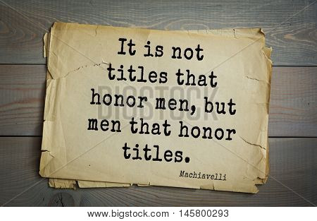 Aphorism by Machiavelli (1469-1527), Italian thinker, philosopher, writer, politician. It is not titles that honor men, but men that honor titles.