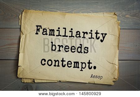Aphorism by Aesop,  ancient Greek poet and fabulist. Familiarity breeds contempt.