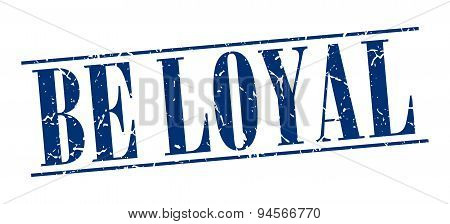 Be Loyal Blue Grunge Vintage Stamp Isolated On White Background