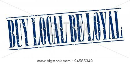 Buy Local Be Loyal Blue Grunge Vintage Stamp Isolated On White Background