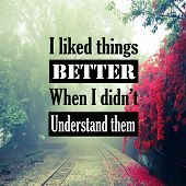 Inspirational Quotes: I Like Things Better When I Didnt Understand Them, Positive, Motivational, In poster