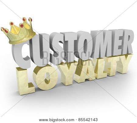 Customer Loyalty words in 3d letters with gold crown to illustrate top or best repeat and return clients and business for your company sales