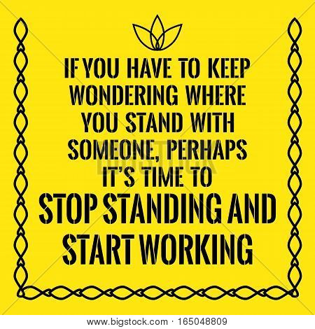 Motivational quote. If you have to keep wondering where you stand with someone perhaps it's time to stop standing and start working. On yellow background.
