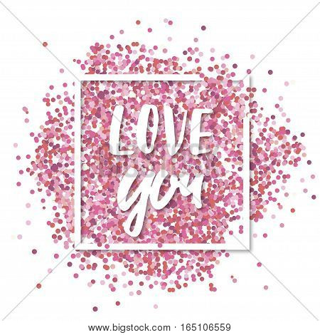 Love message. Pink confetti in in white square frame. Romantic Valentines background