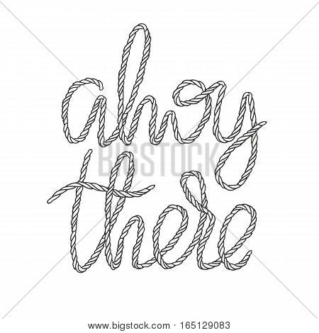 Decorative rope hand lettering Ahoy There. Handwritten cord phrase isolated on white background. Vector Design element for nautical illustration.