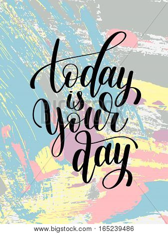 today is your day black and white hand written lettering positive quote on abstract painting background, calligraphy vector illustration