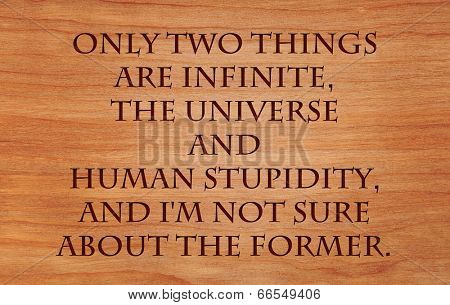 Only two things are infinite, the universe and human stupidity, and I'm not sure about the former - quote on wooden red oak background