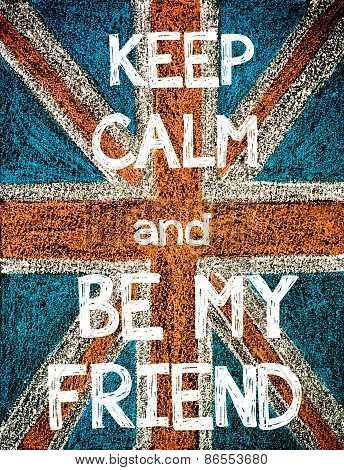 Keep Calm and Be My Friend.