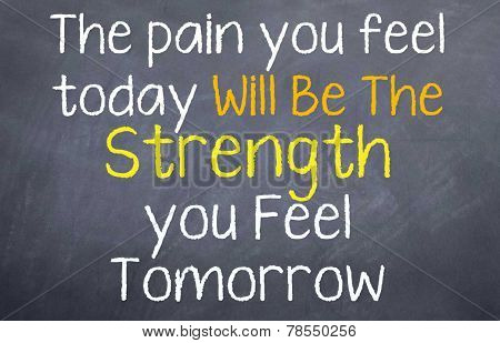 The pain you feel today is tomorrow's strength