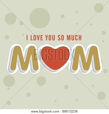 Creative text I Love You So Much Mom on abstract background for Happy Mother's Day celebration.