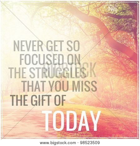 Inspirational Typographic Quote - Never get so focused on the struggles that you miss the gift of today