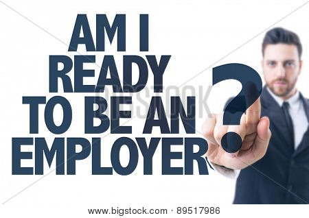 Business man pointing the text: Am I Ready To Be An Employer?