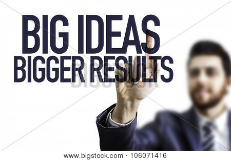 Business man pointing the text: Big Ideas Bigger Results