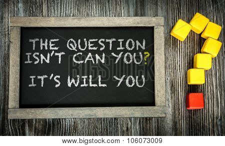 The Question Isn't Can You? Its Will You? written on chalkboard