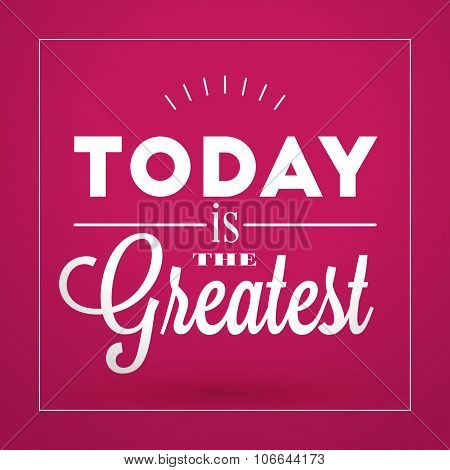 Motivational Typographic Quote - Today Is The Greatest. Vector Typographic Background Design