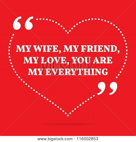 Inspirational Love Quote. My Wife, My Friend, My Love, You Are My Everything.