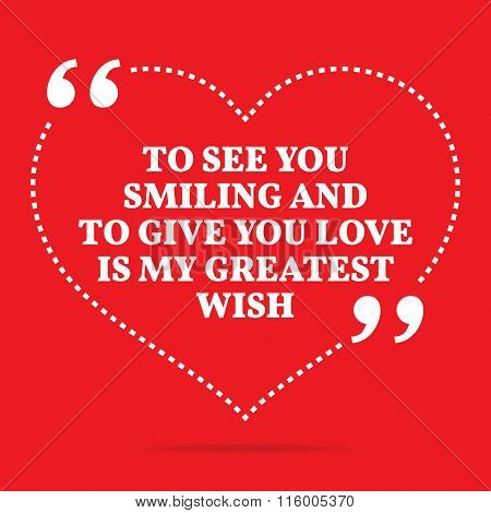 Inspirational Love Quote. To See You Smiling And To Give You Love Is My Greatest Wish.