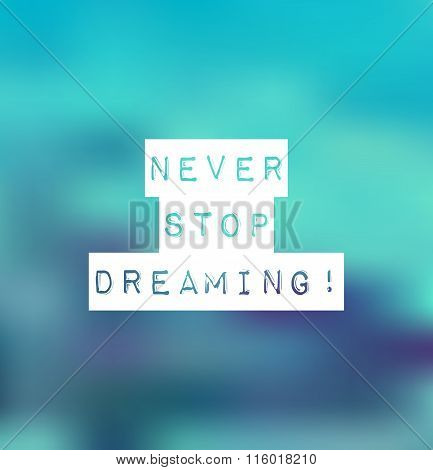 Inspirational Text Never Stop Dreaming On Blur Background.