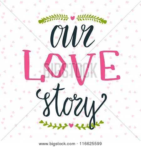 Vector illustration of hand lettering phrase. Our love story. Can be used for valentines day cute gi