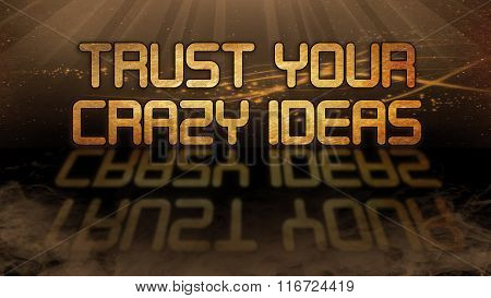 Gold Quote - Trust Your Crazy Ideas