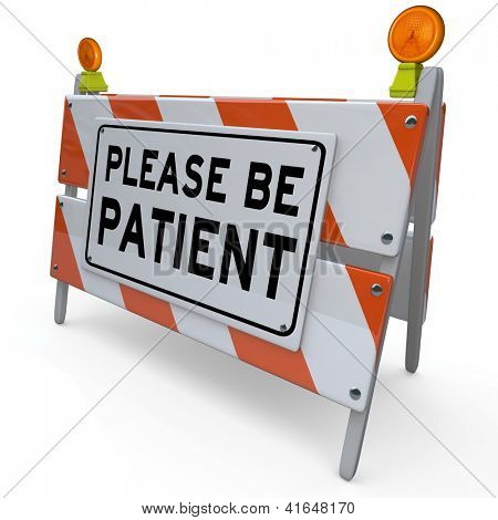 Please Be Patient words on a construction barrier or blockade to thank you for waiting for a delay or pause and to not get anxious or frustrated by the problem or trouble