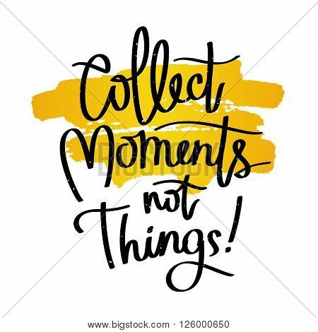 Quote Collect moments not things. Fashionable calligraphy. Vector illustration on white background with a smear of yellow ink. Motivation and inspiration. Elements for design.