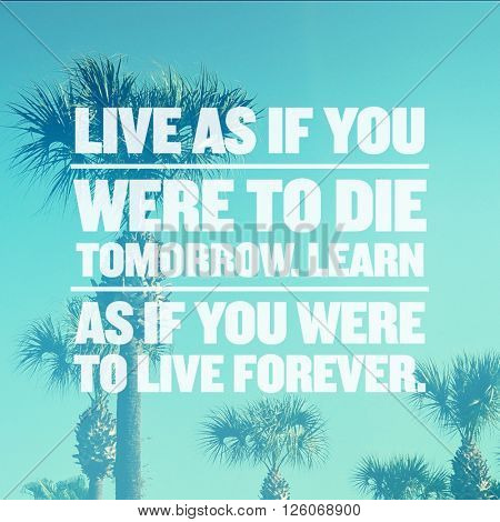 Inspirational Typographic Quote - Live as if you were to die tomorrow, learn as if you were to live forever