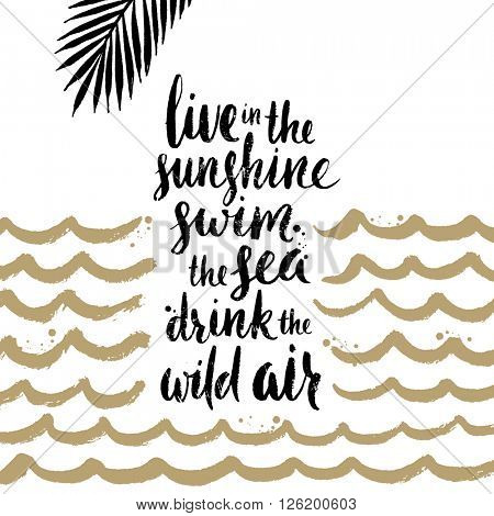 Live in the sunshine, swim the sea, drink the wild air - Summer holidays and vacation hand drawn vector illustration. Handwritten calligraphy quotes.