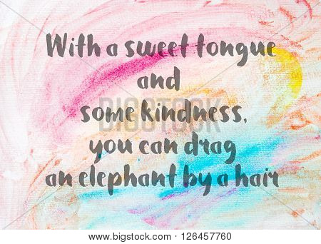 With a sweet tongue and some kindness you can drag an elephant by a hair. Inspirational quote over abstract water color textured background