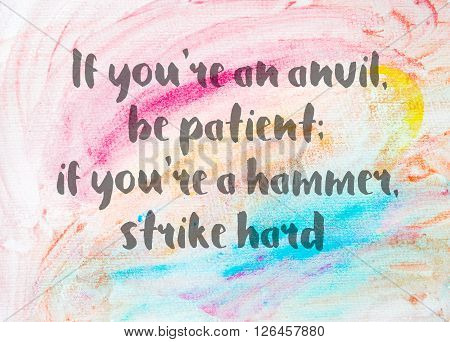 If you're an anvil be patient; if you're a hammer strike hard. Inspirational quote over abstract water color textured background