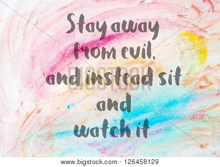 Stay away from evil and instead sit and watch it. Inspirational quote over abstract water color textured background