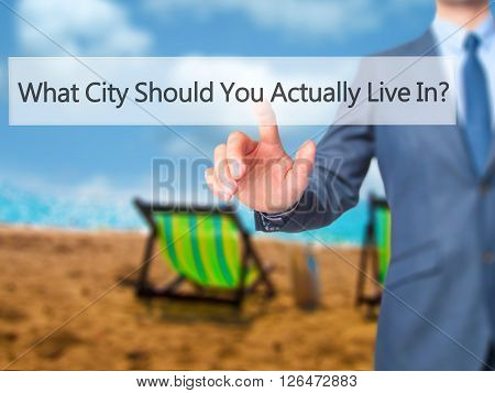 What City Should You Actually Live In - Businessman Hand Pressing Button On Touch Screen Interface.