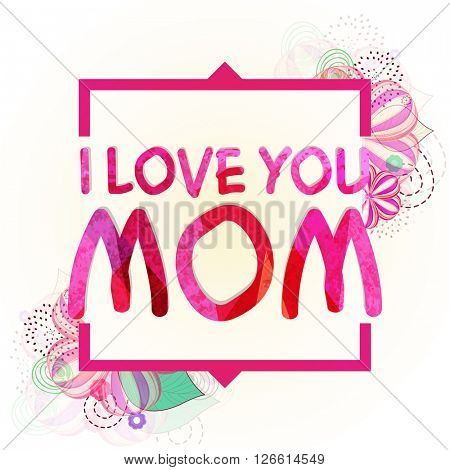 Stylish text I Love You Mom on floral design decorated background for Happy Mother's Day celebration.