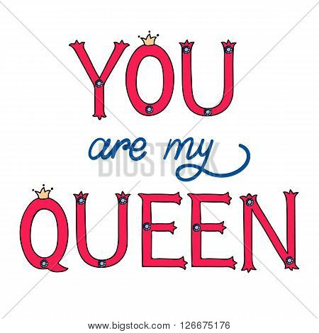 Hand drawn lettering of a phrase you are my queen. Design element for greeting card, birthday card, mothers day card, poster, sticker.