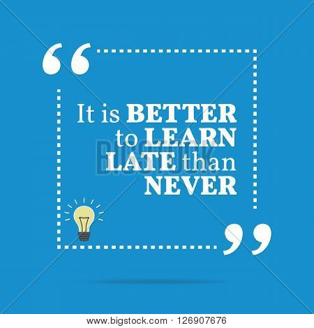 Inspirational Motivational Quote. It Is Better To Learn Late Than Never.
