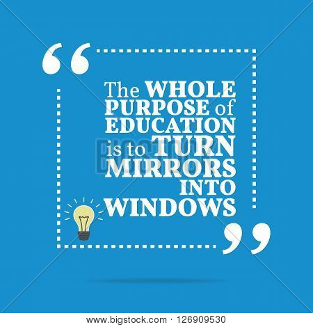 Inspirational Motivational Quote. The Whole Purpose Of Education Is To Turn Mirrors Into Windows.