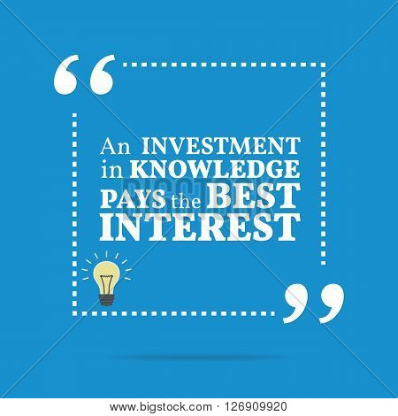 Inspirational Motivational Quote. An Investment In Knowledge Pays The Best Interest.
