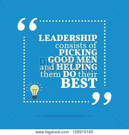 Inspirational Motivational Quote. Leadership Consists Of Picking Good Men And Helping Them Do Their