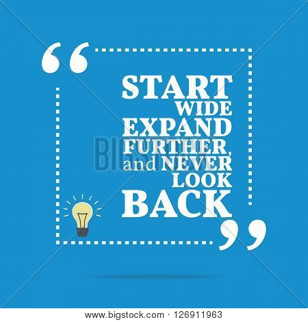 Inspirational Motivational Quote. Start Wide Expand Further, And Never Look Back.
