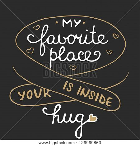 Vector romantic card with hand drawn typography design element for greeting cards posters and print. My favorite place is inside your hug on dark background eps 10.Handwritten lettering.