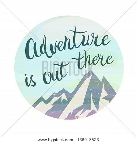 Mountains and phrase Adventure is out there in the circle. Watercolor style. Brush hand lettering